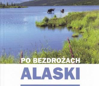 Po bezdrożach Alaski. Podróż po świecie dalekim i magicznym