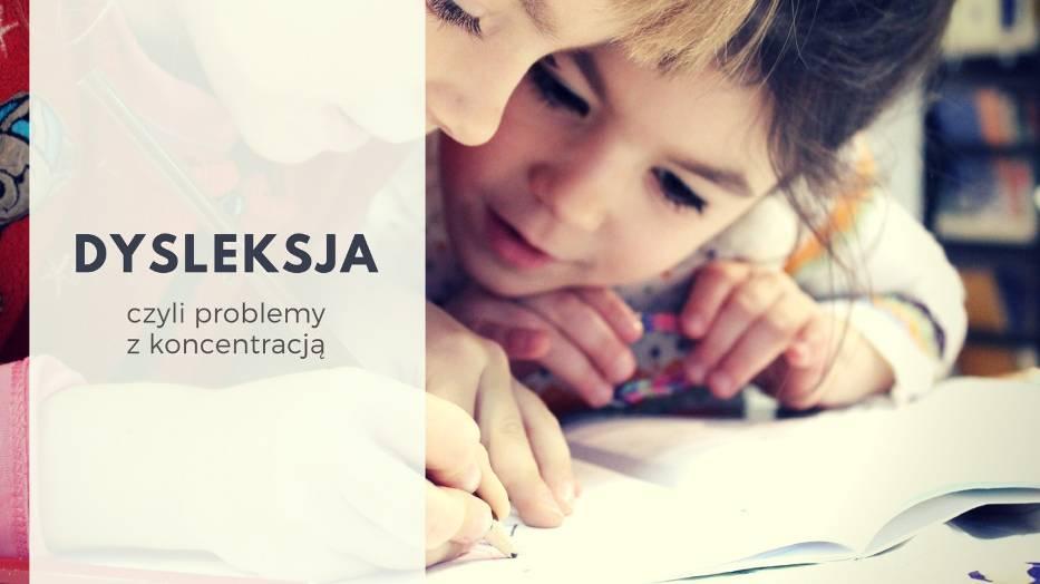 Problemy z koncentracją, czyli DYSLEKSJAW praktyce oznacza problemy z nauką czytania i pisania